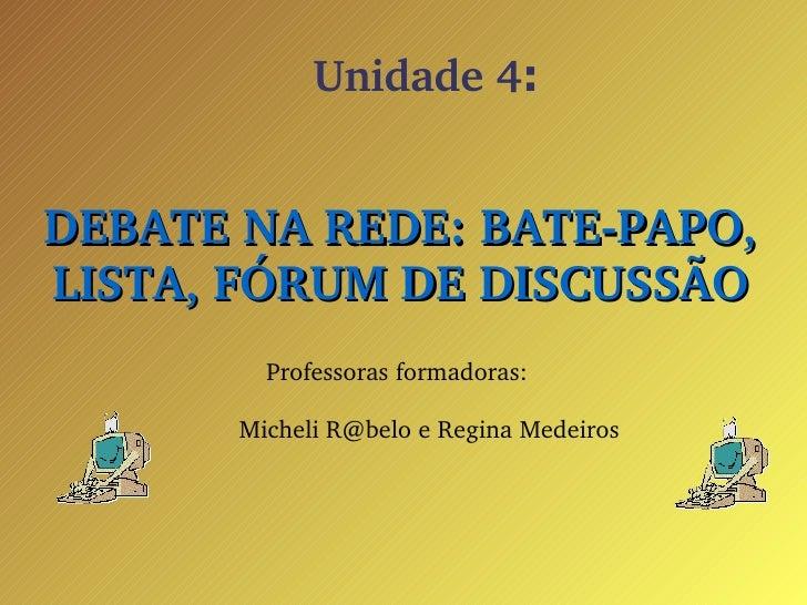 Unidade 4 : <ul><ul><li>DEBATE NA REDE: BATE-PAPO, LISTA, FÓRUM DE DISCUSSÃO </li></ul></ul><ul><ul><li>Professoras formad...