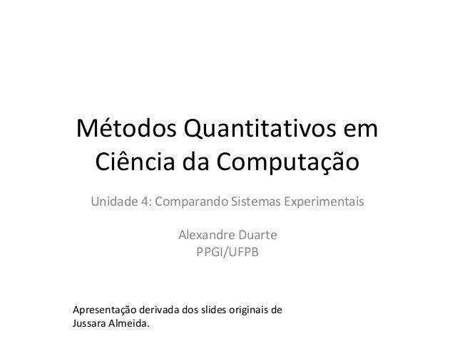 Métodos Quantitativos em Ciência da Computação Unidade 4: Comparando Sistemas Experimentais Alexandre Duarte PPGI/UFPB Apr...