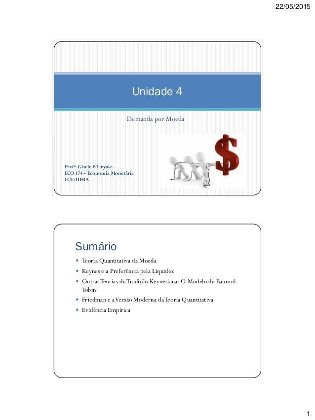 22/05/2015 1 Demanda por Moeda Unidade 4 Profa. Gisele F.Tiryaki ECO 174 – Economia Monetária FCE/UFBA Sumário  Teoria Qu...