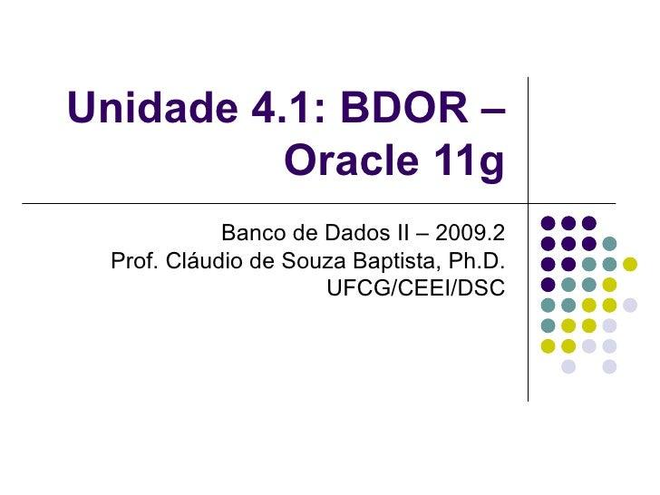 Unidade 4.1: BDOR – Oracle 11g Banco de Dados II – 2009.2 Prof. Cláudio de Souza Baptista, Ph.D. UFCG/CEEI/DSC