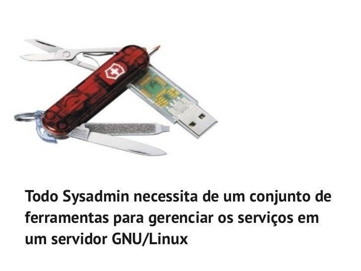 Todo Sysadmin necessita de um conjunto deferramentas para gerenciar os serviços emum servidor GNU/Linux