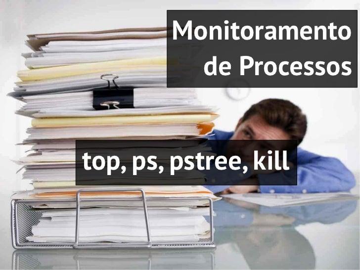 Monitoramento           de Processostop, ps, pstree, kill