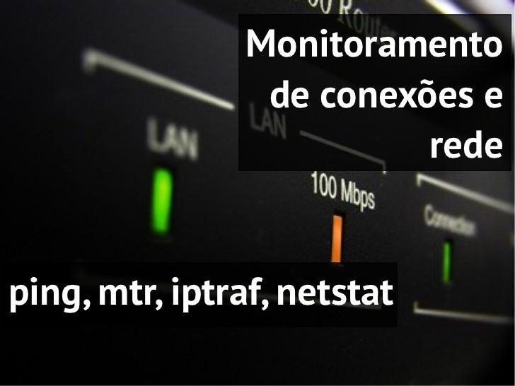 Monitoramento                 de conexões e                          redeping, mtr, iptraf, netstat