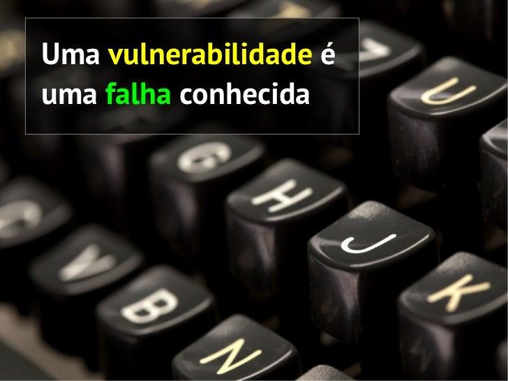 Uma vulnerabilidade éuma falha conhecida