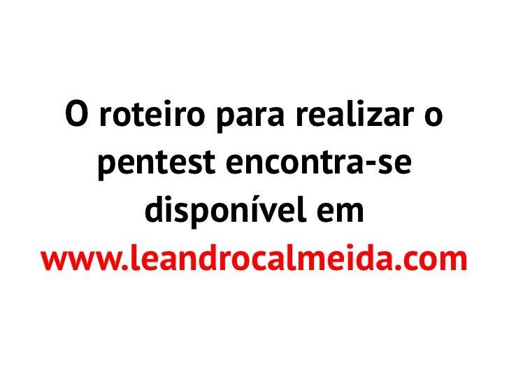 O roteiro para realizar o   pentest encontra-se      disponível emwww.leandrocalmeida.com