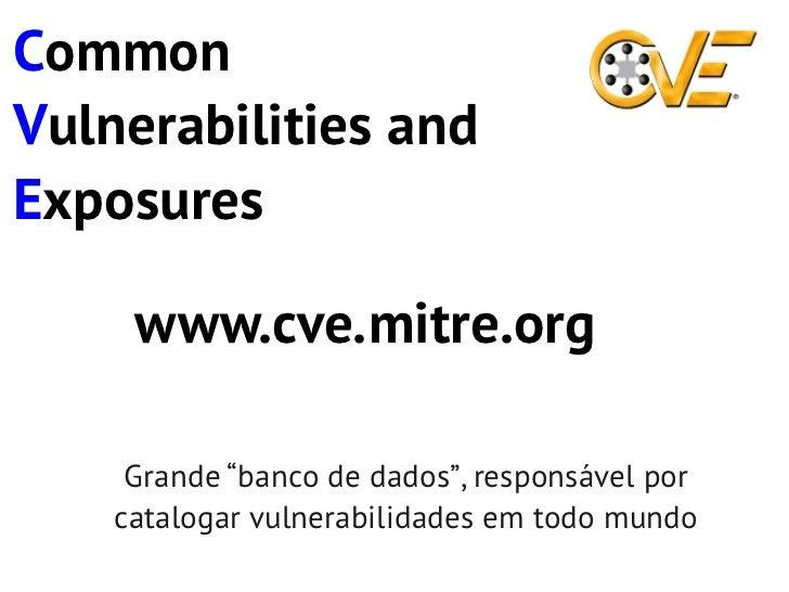 "CommonVulnerabilities andExposures     www.cve.mitre.org     Grande ""banco de dados"", responsável por    catalogar vulnera..."