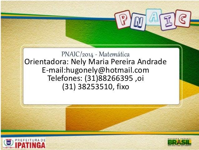 PNAIC/2014 - Matemática  Orientadora: Nely Maria Pereira Andrade  E-mail:hugonely@hotmail.com  Telefones: (31)88266395 ,oi...