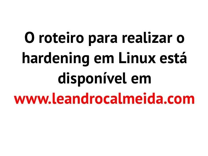 O roteiro para realizar o hardening em Linux está      disponível emwww.leandrocalmeida.com