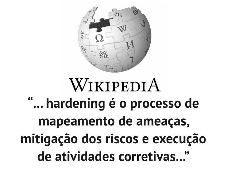 """""""... hardening é o processo de    mapeamento de ameaças,mitigação dos riscos e execução   de atividades corretivas..."""""""