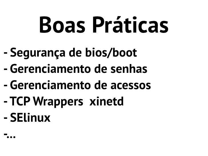 Boas Práticas- Segurança de bios/boot- Gerenciamento de senhas- Gerenciamento de acessos- TCP Wrappers xinetd- SElinux-...