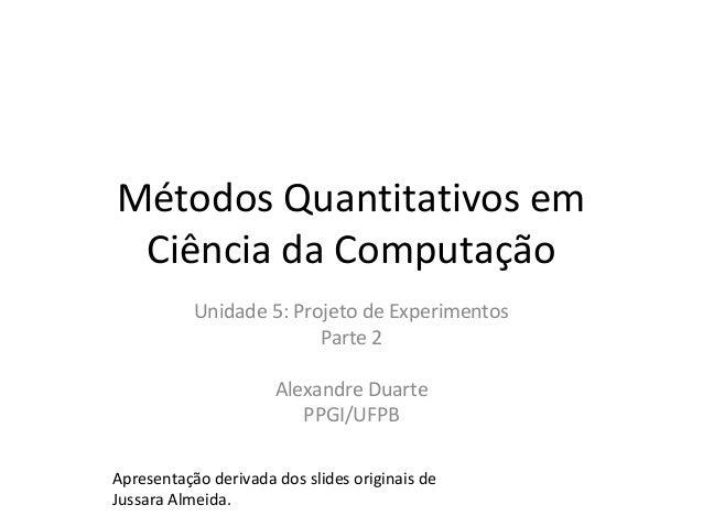Métodos Quantitativos em Ciência da Computação Unidade 5: Projeto de Experimentos Parte 2 Alexandre Duarte PPGI/UFPB Apres...
