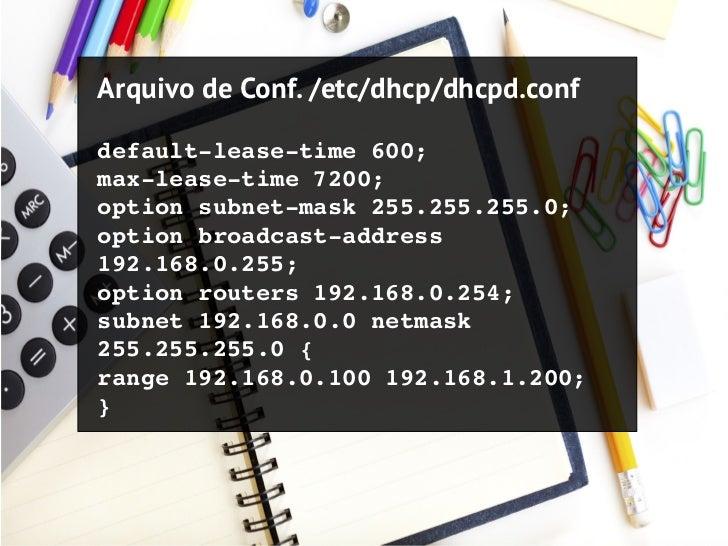 Arquivo de Conf. /etc/dhcp/dhcpd.confdefaultleasetime600;maxleasetime7200;optionsubnetmask255.255.255.0;optionbr...