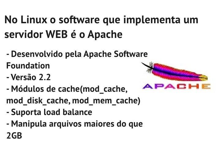 No Linux o software que implementa umservidor WEB é o Apache- Desenvolvido pela Apache SoftwareFoundation- Versão 2.2- Mód...