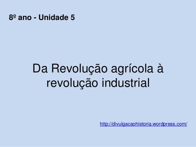 Da Revolução agrícola à revolução industrial http://divulgacaohistoria.wordpress.com/ 8º ano - Unidade 5