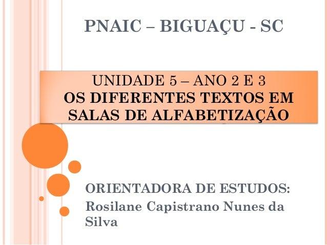 UNIDADE 5 – ANO 2 E 3 OS DIFERENTES TEXTOS EM SALAS DE ALFABETIZAÇÃO PNAIC – BIGUAÇU - SC ORIENTADORA DE ESTUDOS: Rosilane...