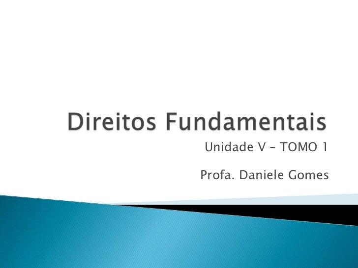 Direitos Fundamentais <br />Unidade V – TOMO 1<br />Profa. Daniele Gomes<br />