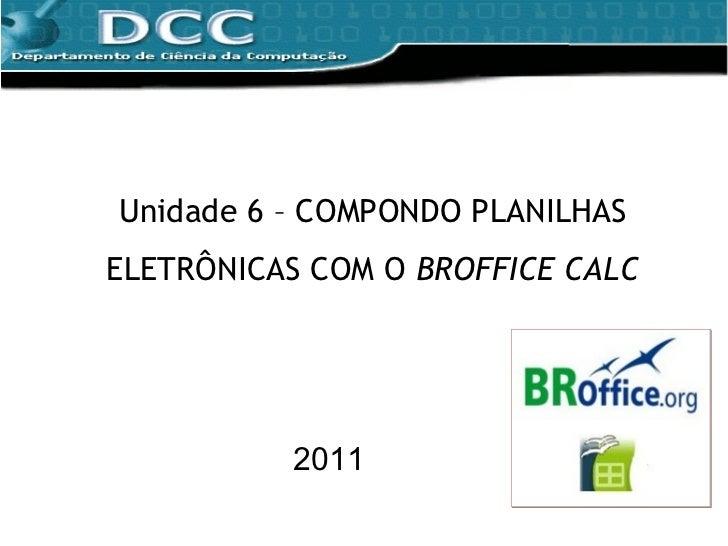 Unidade 6 – COMPONDO PLANILHAS ELETRÔNICAS COM O  BROFFICE CALC 2011