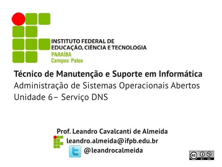 Técnico de Manutenção e Suporte em InformáticaAdministração de Sistemas Operacionais AbertosUnidade 6– Serviço DNS        ...