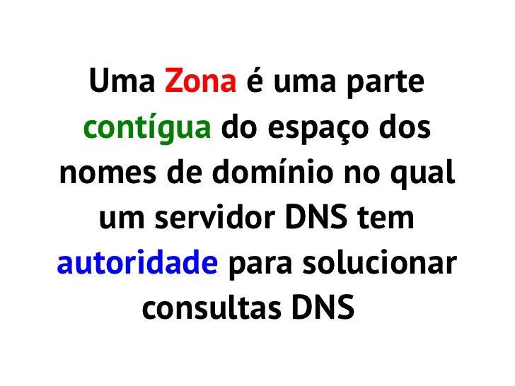 Uma Zona é uma parte contígua do espaço dosnomes de domínio no qual  um servidor DNS temautoridade para solucionar      co...