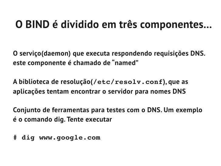 O BIND é dividido em três componentes...O serviço(daemon) que executa respondendo requisições DNS.este componente é chamad...