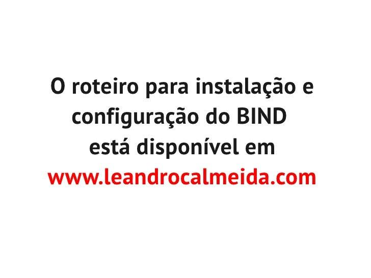 O roteiro para instalação e  configuração do BIND    está disponível emwww.leandrocalmeida.com