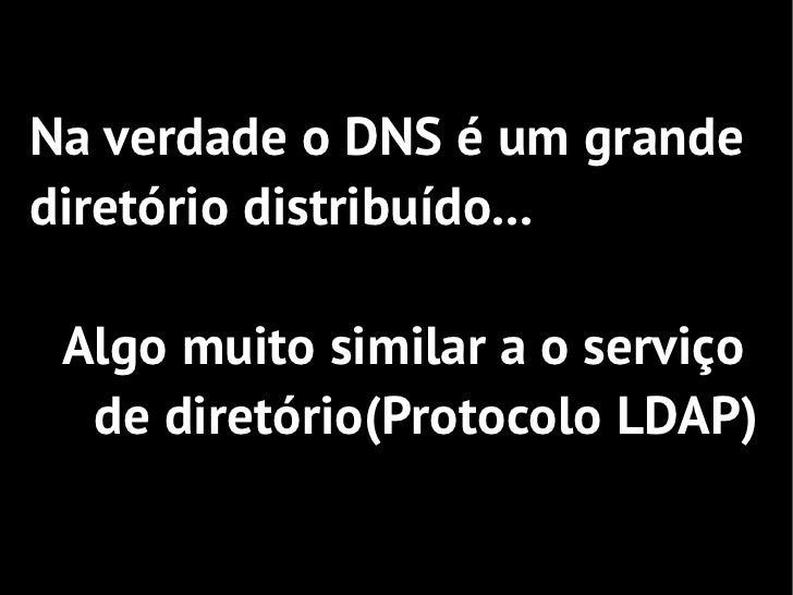 Na verdade o DNS é um grandediretório distribuído... Algo muito similar a o serviço  de diretório(Protocolo LDAP)