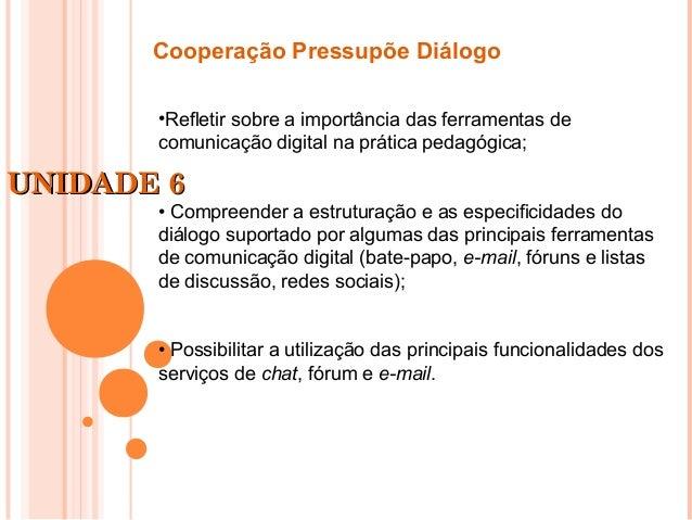 UNIDADE 6UNIDADE 6Cooperação Pressupõe Diálogo•Refletir sobre a importância das ferramentas decomunicação digital na práti...