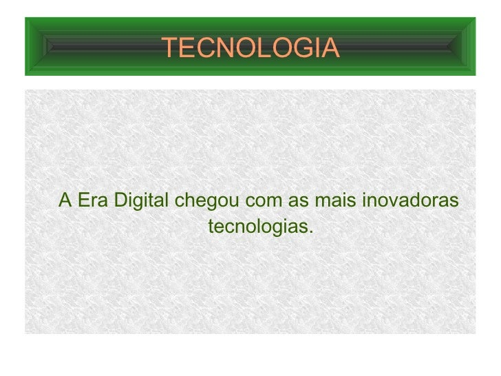 TECNOLOGIA <ul><ul><li>A Era Digital chegou com as mais inovadoras tecnologias. </li></ul></ul>
