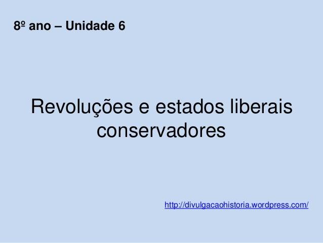 Revoluções e estados liberais conservadores http://divulgacaohistoria.wordpress.com/ 8º ano – Unidade 6