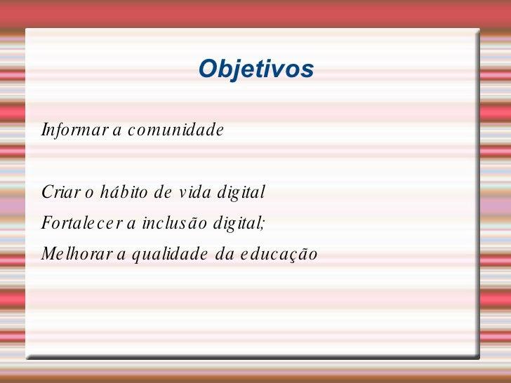 Objetivos <ul><li>Informar a comunidade </li></ul><ul><li>Criar o hábito de vida digital </li></ul><ul><li>Fortalecer a in...