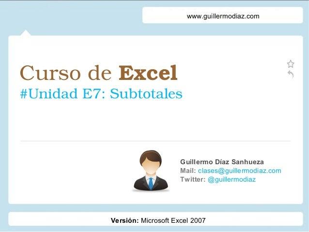 CursodeExcel #UnidadE7:Subtotales Guillermo Díaz Sanhueza Mail: clases@guillermodiaz.com Twitter: @guillermodiaz www....