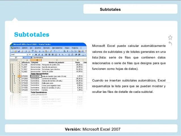 Subtotales Versión: Microsoft Excel 2007 Subtotales Microsoft Excel puede calcular automáticamente valores de subtotales y...