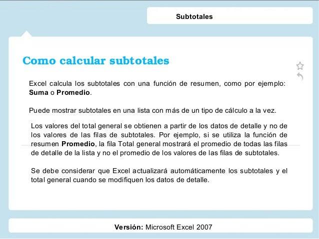 Comocalcularsubtotales Versión: Microsoft Excel 2007 Subtotales Excel calcula los subtotales con una función de resumen,...