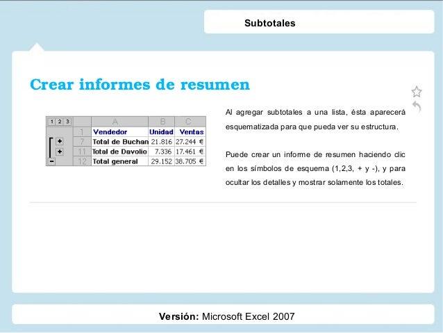 Crearinformesderesumen Versión: Microsoft Excel 2007 Subtotales Al agregar subtotales a una lista, ésta aparecerá esque...