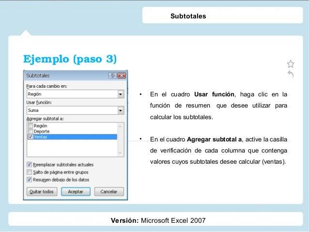 Ejemplo(paso3) Versión: Microsoft Excel 2007 Subtotales • En el cuadro Usar función, haga clic en la función de resumen ...