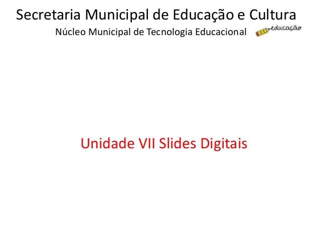 Núcleo Municipal de Tecnologia Educacional Secretaria Municipal de Educação e Cultura Unidade VII Slides Digitais