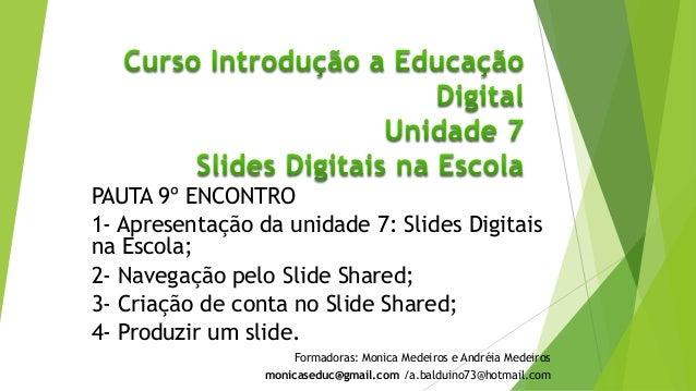 PAUTA 9º ENCONTRO 1- Apresentação da unidade 7: Slides Digitais na Escola; 2- Navegação pelo Slide Shared; 3- Criação de c...