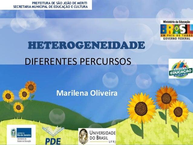 PREFEITURA DE SÃO JOÃO DE MERITI SECRETARIA MUNICIPAL DE EDUCAÇÃO E CULTURA  HETEROGENEIDADE DIFERENTES PERCURSOS Marilena...
