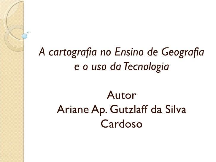 A cartografia no Ensino de Geografia       e o uso da Tecnologia                                 Autor    Ariane Ap. Gutz...