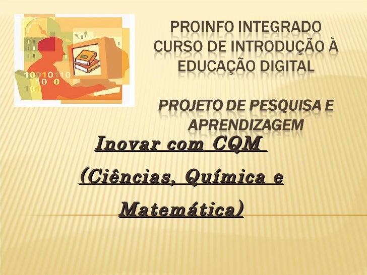 Inovar com CQM(Ciências, Química e   Matemática)