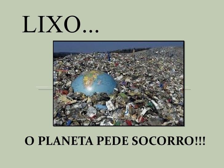 LIXO...O PLANETA PEDE SOCORRO!!!