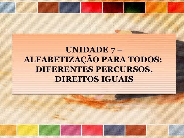 UNIDADE 7 – ALFABETIZAÇÃO PARA TODOS: DIFERENTES PERCURSOS, DIREITOS IGUAIS