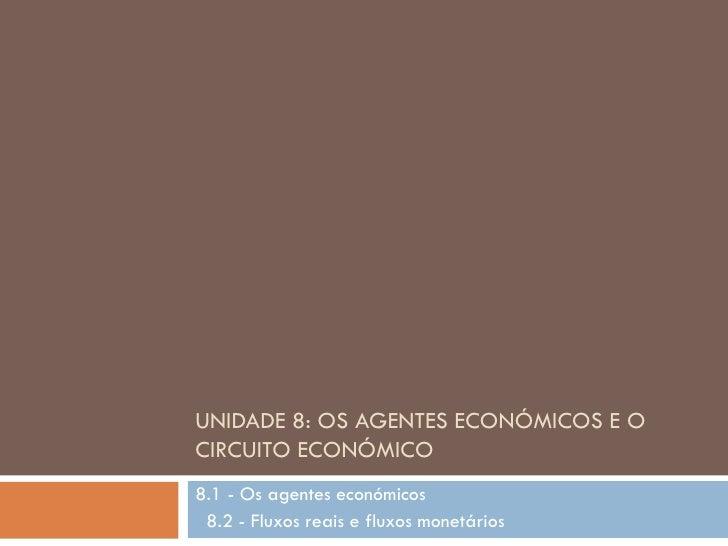 UNIDADE 8: OS AGENTES ECONÓMICOS E OCIRCUITO ECONÓMICO8.1 - Os agentes económicos 8.2 - Fluxos reais e fluxos monetários