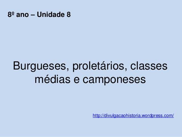 Burgueses, proletários, classes médias e camponeses http://divulgacaohistoria.wordpress.com/ 8º ano – Unidade 8