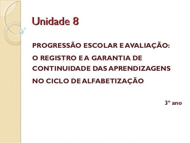 Unidade 8 PROGRESSÃO ESCOLAR E AVALIAÇÃO: O REGISTRO E A GARANTIA DE CONTINUIDADE DAS APRENDIZAGENS NO CICLO DE ALFABETIZA...