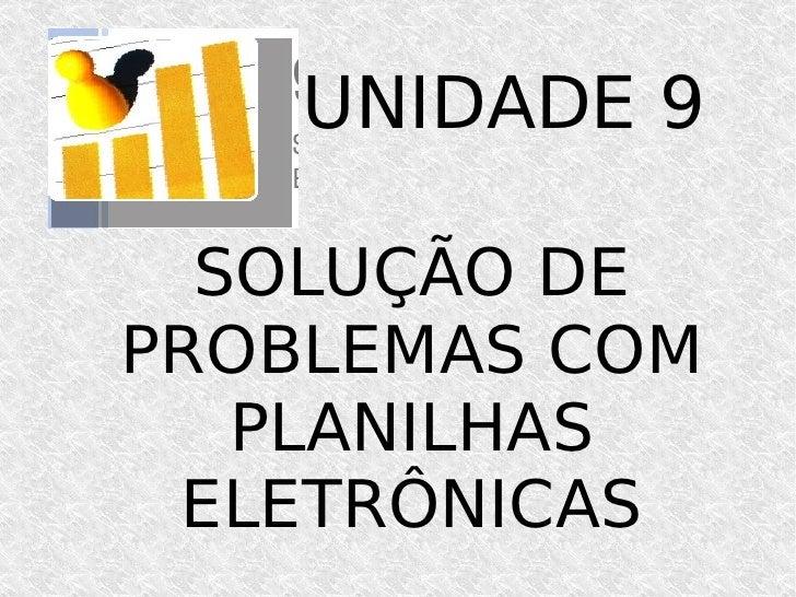 SOLUÇÃO DE PROBLEMAS COM PLANILHAS ELETRÔNICAS UNIDADE 9