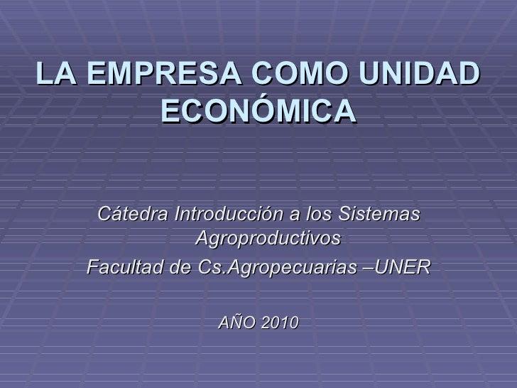 LA EMPRESA COMO UNIDAD ECONÓMICA <ul><li>Cátedra Introducción a los Sistemas Agroproductivos </li></ul><ul><li>Facultad de...