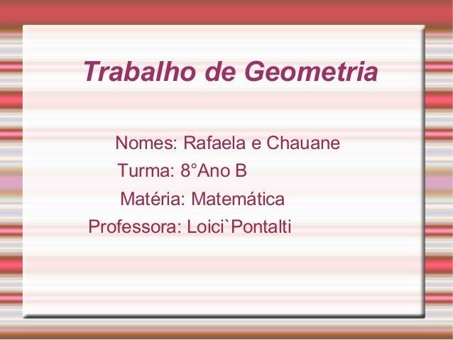 Trabalho de GeometriaNomes: Rafaela e ChauaneTurma: 8°Ano BMatéria: MatemáticaProfessora: Loici`Pontalti