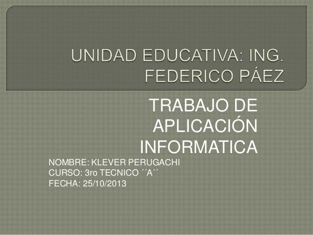TRABAJO DE APLICACIÓN INFORMATICA NOMBRE: KLEVER PERUGACHI CURSO: 3ro TECNICO ´´A´´ FECHA: 25/10/2013