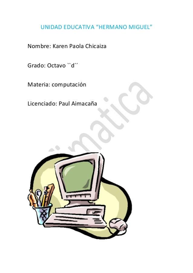 """UNIDAD EDUCATIVA """"HERMANO MIGUEL"""" Nombre: Karen Paola Chicaiza Grado: Octavo ``d´´ Materia: computación Licenciado: Paul A..."""